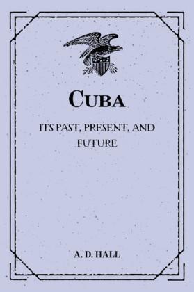 Cuba: Its Past, Present, and Future
