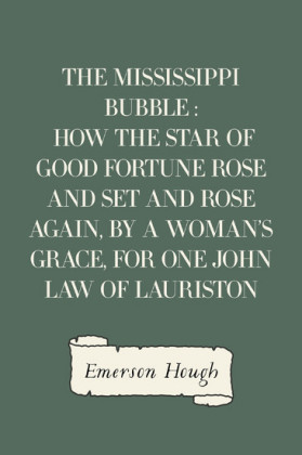 The Mississippi Bubble : How the Star of Good Fortune Rose and Set and Rose Again, by a Woman's Grace, for One John Law of Lauriston