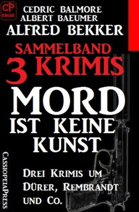 Sammelband 3 Krimis: Mord ist keine Kunst - Drei Krimis um Dürer, Rembrandt und Co.