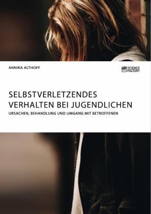 Selbstverletzendes Verhalten bei Jugendlichen. Ursachen, Behandlung und Umgang mit Betroffenen