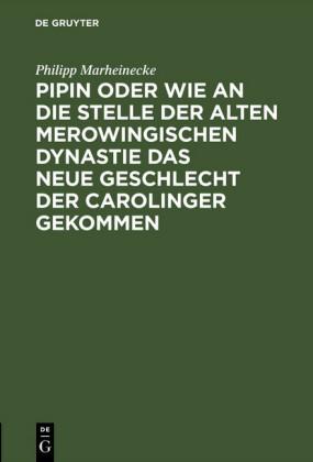Pipin oder wie an die Stelle der alten Merowingischen Dynastie das neue Geschlecht der Carolinger gekommen