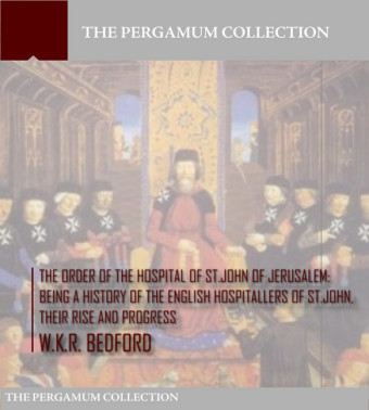 The Order of the Hospital of St. John of Jerusalem: Being a History of the English Hospitallers of St. John, Their Rise and Progress