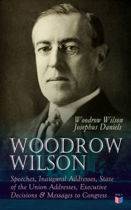 Woodrow Wilson: Speeches, Inaugural Addresses, State of the Union Addresses, Executive Decisions & Messages to Congress