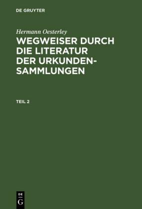 Hermann Oesterley: Wegweiser durch die Literatur der Urkundensammlungen. Teil 2