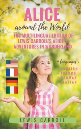 Alice around the World : The multilingual edition of Lewis Carroll's Alice's Adventures in Wonderland (English - French - German - Italian)