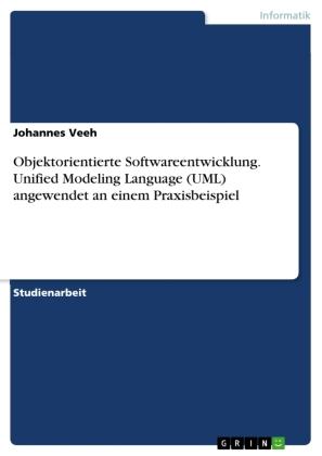 Objektorientierte Softwareentwicklung. Unified Modeling Language (UML) angewendet an einem Praxisbeispiel