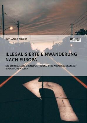 Illegalisierte Einwanderung nach Europa. Die europäische Grenzpolitik und ihre Auswirkungen auf Migrationswellen