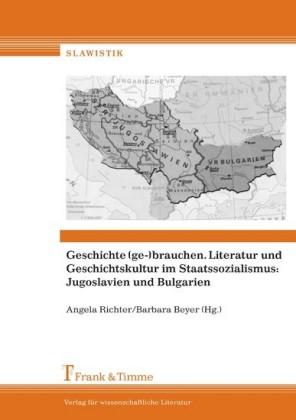 Geschichte (ge-)brauchen. Literatur und Geschichtskultur im Staatssozialismus: Jugoslavien und Bulgarien