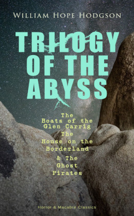 TRILOGY OF THE ABYSS - The Boats of the Glen Carrig, The House on the Borderland & The Ghost Pirates (Horror & Macabre Classics)