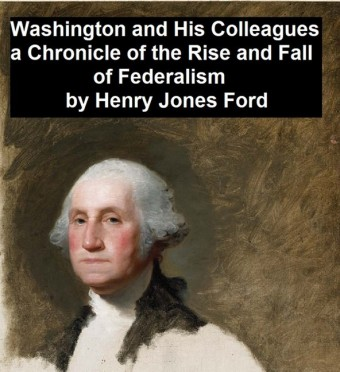 Washington and His Colleagues, A Chronicle of the Rise and Fall of Federalism
