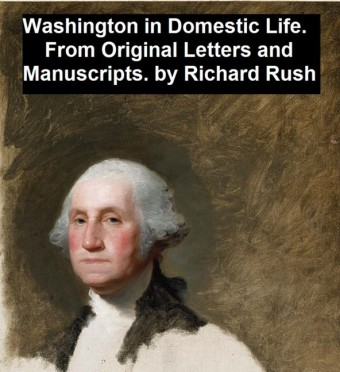 Washington in Domestic Life, From Original Letters and Manuscripts