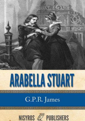 Arabella Stuart: A Romance from English History