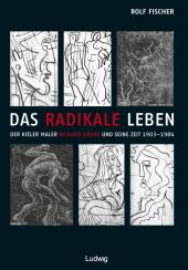 Das radikale Leben. Der Kieler Maler Richard Grune und seine Zeit (1903-1984)