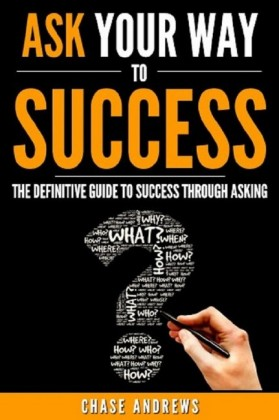 Ask Your Way to Success - The Definitive Guide to Success Through Asking