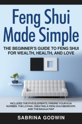 Feng Shui Made Simple - The Beginner's Guide to Feng Shui for Wealth, Health and Love