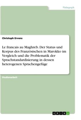 Le francais au Maghreb. Der Status und Korpus des Französischen in Marokko im Vergleich und die Problematik der Sprachst