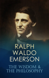 RALPH WALDO EMERSON: The Wisdom & The Philosophy