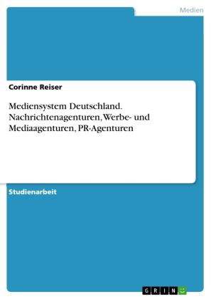Mediensystem Deutschland. Nachrichtenagenturen, Werbe- und Mediaagenturen, PR-Agenturen