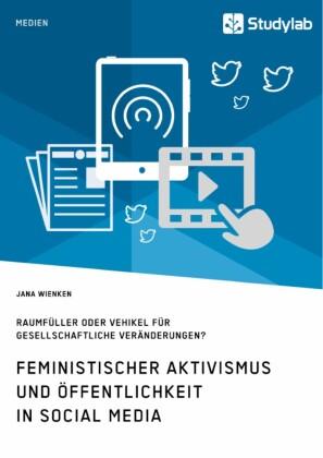 Feministischer Aktivismus und Öffentlichkeit in Social Media. Raumfüller oder Vehikel für gesellschaftliche Veränderungen?