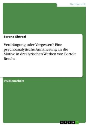 Verdrängung oder Vergessen? Eine psychoanalytische Annäherung an die Motive in drei lyrischen Werken von Bertolt Brecht