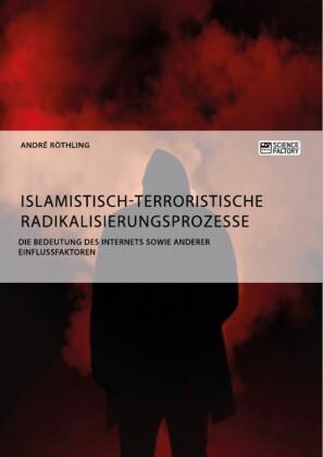 Islamistisch-terroristische Radikalisierungsprozesse. Die Bedeutung des Internets sowie anderer Einflussfaktoren
