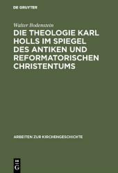 Die Theologie Karl Holls im Spiegel des antiken und reformatorischen Christentums
