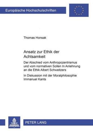 Ansatz zur Ethik der Achtsamkeit: Der Abschied vom Anthropozentrismus und vom normativen Sollen. In Anlehnung an die Ethik Albert Schweitzers