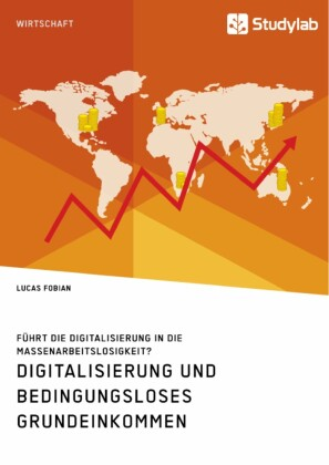 Digitalisierung und bedingungsloses Grundeinkommen. Führt die Digitalisierung in die Massenarbeitslosigkeit?