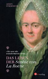 """""""Sie war die wunderbarste Frau ..."""" - Das Leben der Sophie von La Roche Cover"""