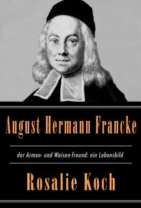 August Hermann Francke, der Armen- und Waisen-freund: ein Lebensbild
