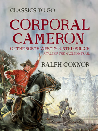 Corporal Cameron of the North West Mounted Police A Tale of the MacLeod Trail
