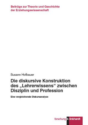 """Die diskursive Konstruktion des """"Lehrerwissens"""" zwischen Disziplin und Profession"""