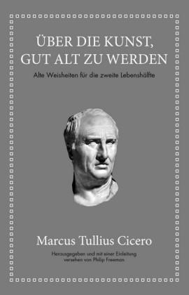 Marcus Tullius Cicero: Über die Kunst gut alt zu werden