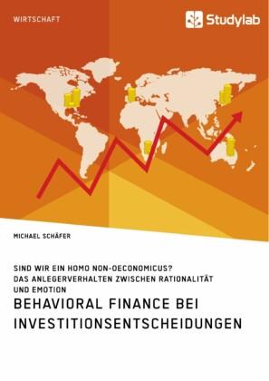 Behavioral Finance bei Investitionsentscheidungen. Das Anlegerverhalten zwischen Rationalität und Emotion
