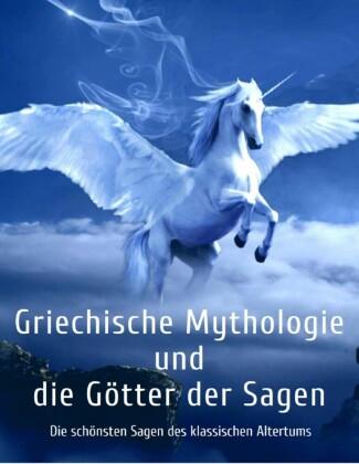 Griechische Mythologie und die Götter der Sagen: Die schönsten Sagen des klassischen Altertums