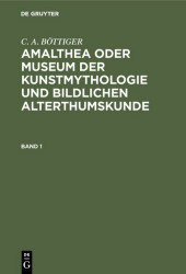 C. A. BÖTTIGER: Amalthea oder Museum der Kunstmythologie und bildlichen Alterthumskunde. Band 1