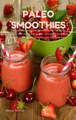 Paleo Smoothies : 24 Gesunde, regionale, grüne & bunte Smoothie Rezepte zum Abnehmen & Diät: