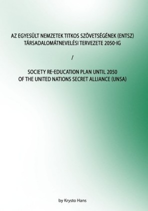Az Egyesült Nemzetek Titkos Szövetségének (ENTSZ) Társadalomátnevelési Tervezete 2050-ig/Society Re-education Plan until 2050 of The United Nations secret Alliance (UNSA)