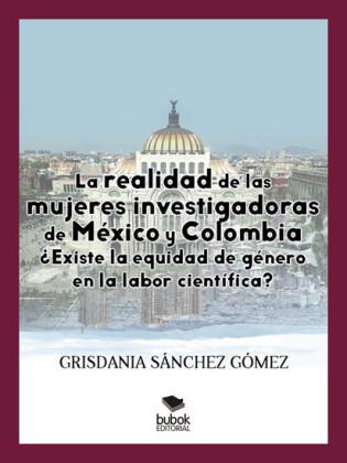 La realidad de las mujeres investigadoras de México y Colombia. ¿Existe la equidad de género en la labor científica?