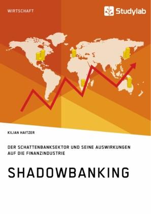 Shadowbanking. Der Schattenbanksektor und seine Auswirkungen auf die Finanzindustrie