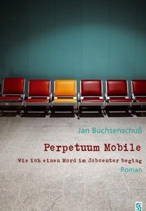Perpetuum Mobile. Wie ich einen Mord im Jobcenter beging. Roman
