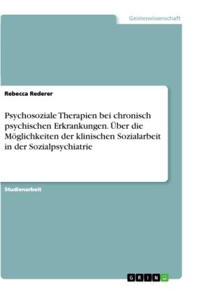 Psychosoziale Therapien bei chronisch psychischen Erkrankungen. Über die Möglichkeiten der klinischen Sozialarbeit in de