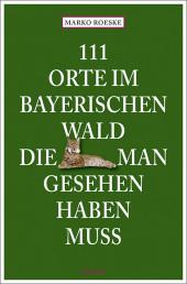 111 Orte im Bayerischen Wald, die man gesehen haben muss Cover