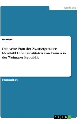 Die Neue Frau der Zwanzigerjahre. Idealbild Lebensrealitäten von Frauen in der Weimarer Republik
