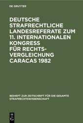 Deutsche strafrechtliche Landesreferate zum 11. Internationalen Kongreß für Rechtsvergleichung Caracas 1982
