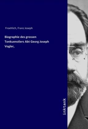 Biographie des grossen Tonkuenstlers Abt Georg Joseph Vogler,