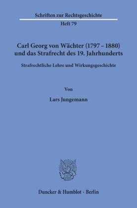 Carl Georg von Wächter (1797-1880) und das Strafrecht des 19. Jahrhunderts.