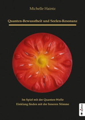 Quanten-Bewusstheit und Seelen-Resonanz. Im Spiel mit der Quanten-Welle Einklang finden mit der Inneren Stimme