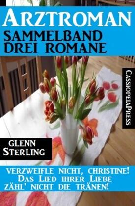 Arztroman Sammelband 3 Glenn Stirling Romane - Verzweifele nicht, Christine / Das Lied ihrer Liebe / Zähl' nicht die Tränen!