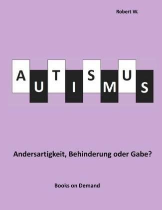 Autismus - Andersartigkeit, Behinderung oder Gabe?